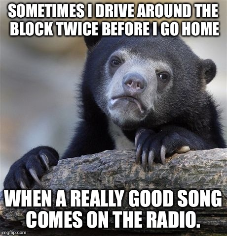 Confession Bear Meme | SOMETIMES I DRIVE AROUND THE BLOCK TWICE BEFORE I GO HOME WHEN A REALLY GOOD SONG COMES ON THE RADIO. | image tagged in memes,confession bear | made w/ Imgflip meme maker
