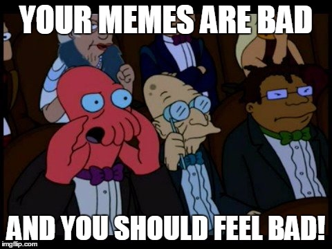 YOUR MEMES ARE BAD AND YOU SHOULD FEEL BAD! | made w/ Imgflip meme maker