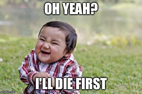 Evil Toddler Meme | OH YEAH? I'LL DIE FIRST | image tagged in memes,evil toddler | made w/ Imgflip meme maker