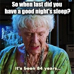 It's been 84 years | So when last did you have a good night's sleep? | image tagged in it's been 84 years | made w/ Imgflip meme maker