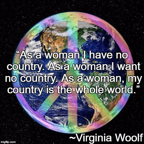 "Peace On Earth | ""As a woman I have no country. As a woman I want no country. As a woman, my country is the whole world."" ~Virginia Woolf 