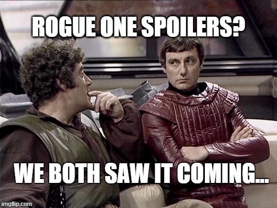 Spoilers? | ROGUE ONE SPOILERS? WE BOTH SAW IT COMING... | image tagged in rogue one,blake's seven,avon,blake,sci-fi,spoilers | made w/ Imgflip meme maker