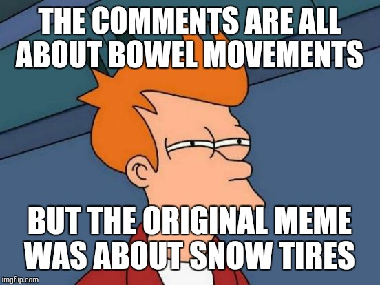 Futurama Fry Meme | THE COMMENTS ARE ALL ABOUT BOWEL MOVEMENTS BUT THE ORIGINAL MEME WAS ABOUT SNOW TIRES | image tagged in memes,futurama fry | made w/ Imgflip meme maker