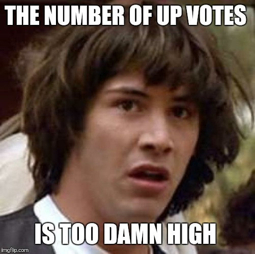 Conspiracy Keanu Meme | THE NUMBER OF UP VOTES IS TOO DAMN HIGH | image tagged in memes,conspiracy keanu | made w/ Imgflip meme maker