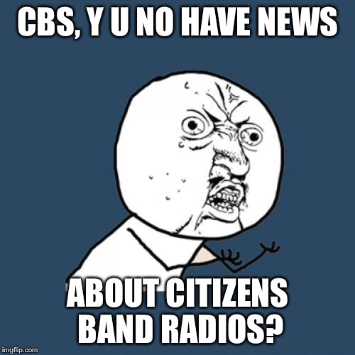 Y U No Meme | CBS, Y U NO HAVE NEWS ABOUT CITIZENS BAND RADIOS? | image tagged in memes,y u no | made w/ Imgflip meme maker