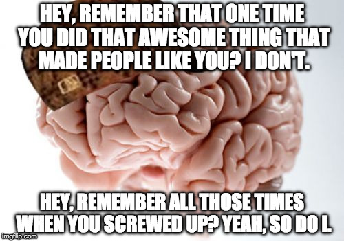 Scumbag Brain | HEY, REMEMBER THAT ONE TIME YOU DID THAT AWESOME THING THAT MADE PEOPLE LIKE YOU? I DON'T. HEY, REMEMBER ALL THOSE TIMES WHEN YOU SCREWED UP | image tagged in memes,scumbag brain,memory,you like my memes don't you squidward | made w/ Imgflip meme maker