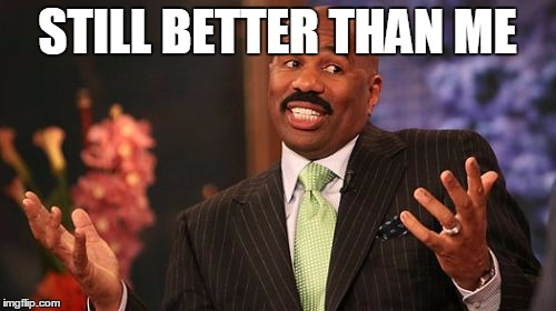 Steve Harvey Meme | STILL BETTER THAN ME | image tagged in memes,steve harvey | made w/ Imgflip meme maker