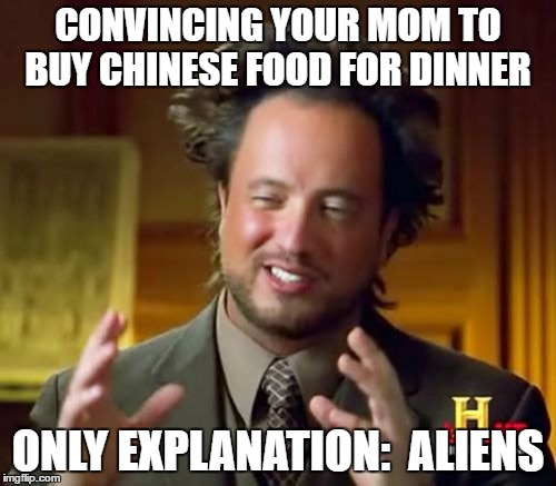 Ancient Aliens | CONVINCING YOUR MOM TO BUY CHINESE FOOD FOR DINNER ONLY EXPLANATION:  ALIENS | image tagged in memes,ancient aliens | made w/ Imgflip meme maker