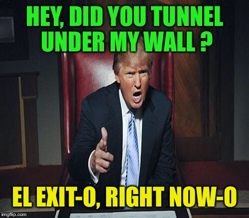 HEY, DID YOU TUNNEL UNDER MY WALL ? EL EXIT-O, RIGHT NOW-O | made w/ Imgflip meme maker