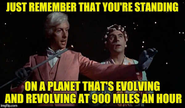 JUST REMEMBER THAT YOU'RE STANDING ON A PLANET THAT'S EVOLVING AND REVOLVING AT 900 MILES AN HOUR | made w/ Imgflip meme maker
