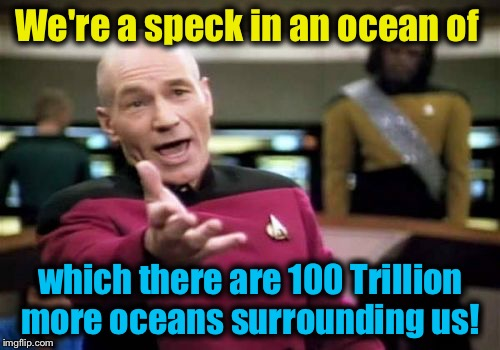 Picard Wtf Meme | We're a speck in an ocean of which there are 100 Trillion more oceans surrounding us! | image tagged in memes,picard wtf | made w/ Imgflip meme maker