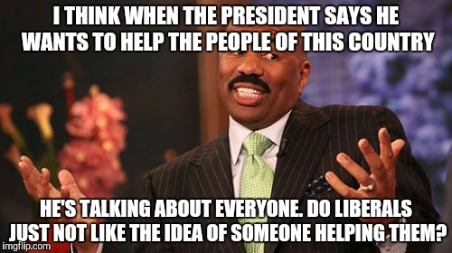 Steve Harvey Meme | I THINK WHEN THE PRESIDENT SAYS HE WANTS TO HELP THE PEOPLE OF THIS COUNTRY HE'S TALKING ABOUT EVERYONE. DO LIBERALS JUST NOT LIKE THE IDEA  | image tagged in memes,steve harvey | made w/ Imgflip meme maker