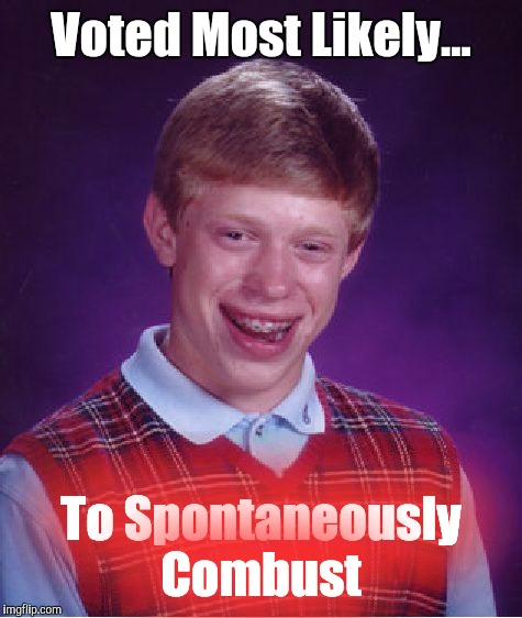 Bad Luck Brian Meme | Voted Most Likely... To Spontaneously Combust | image tagged in memes,bad luck brian,voted most likely | made w/ Imgflip meme maker