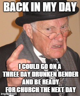 Back In My Day Meme | BACK IN MY DAY I COULD GO ON A THREE DAY DRUNKEN BENDER AND BE READY FOR CHURCH THE NEXT DAY | image tagged in memes,back in my day | made w/ Imgflip meme maker