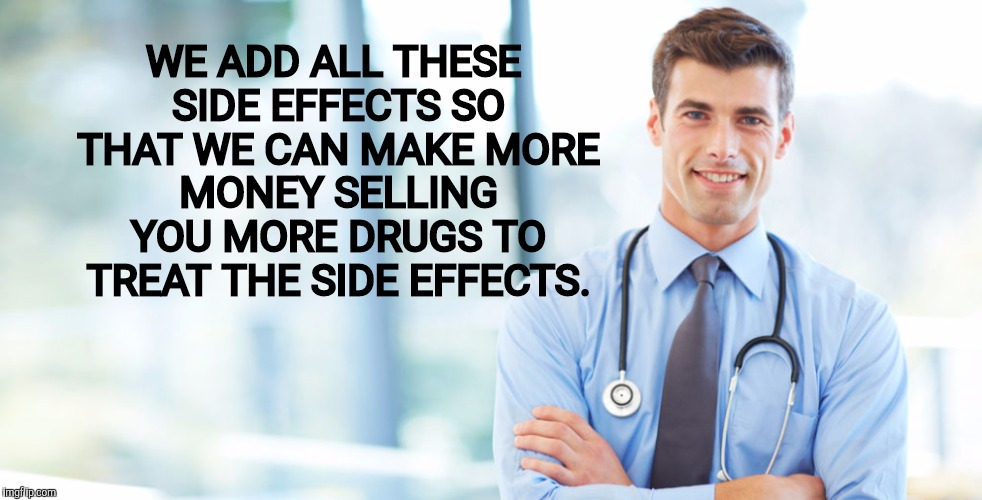 WE ADD ALL THESE SIDE EFFECTS SO THAT WE CAN MAKE MORE MONEY SELLING YOU MORE DRUGS TO TREAT THE SIDE EFFECTS. | made w/ Imgflip meme maker