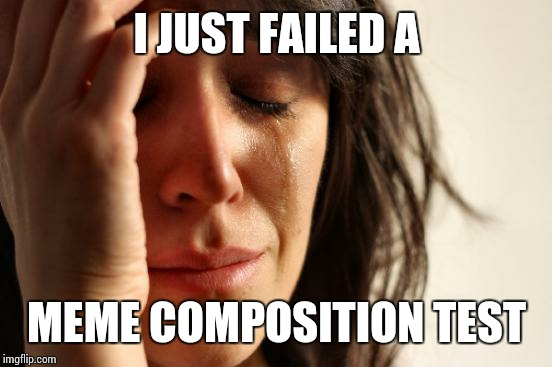 First World Problems Meme | I JUST FAILED A MEME COMPOSITION TEST | image tagged in memes,first world problems | made w/ Imgflip meme maker