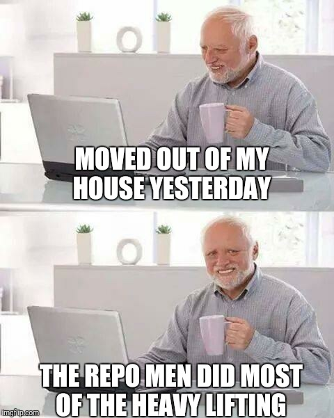 Hide the Pain Harold Meme | MOVED OUT OF MY HOUSE YESTERDAY THE REPO MEN DID MOST OF THE HEAVY LIFTING | image tagged in memes,hide the pain harold | made w/ Imgflip meme maker