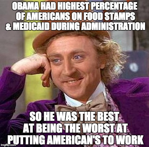 Creepy Condescending Wonka Meme | OBAMA HAD HIGHEST PERCENTAGE OF AMERICANS ON FOOD STAMPS & MEDICAID DURING ADMINISTRATION SO HE WAS THE BEST AT BEING THE WORST AT PUTTING A | image tagged in memes,creepy condescending wonka | made w/ Imgflip meme maker
