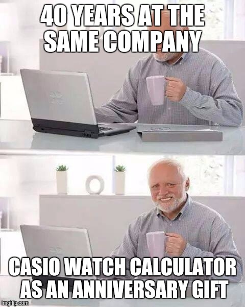 Hide the Pain Harold Meme | 40 YEARS AT THE SAME COMPANY CASIO WATCH CALCULATOR AS AN ANNIVERSARY GIFT | image tagged in memes,hide the pain harold | made w/ Imgflip meme maker
