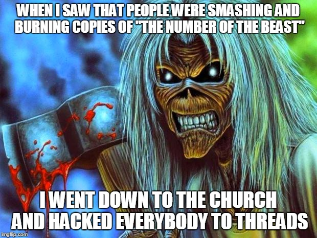 "Iron Maiden Eddie | WHEN I SAW THAT PEOPLE WERE SMASHING AND BURNING COPIES OF ""THE NUMBER OF THE BEAST"" I WENT DOWN TO THE CHURCH AND HACKED EVERYBODY TO THREA 