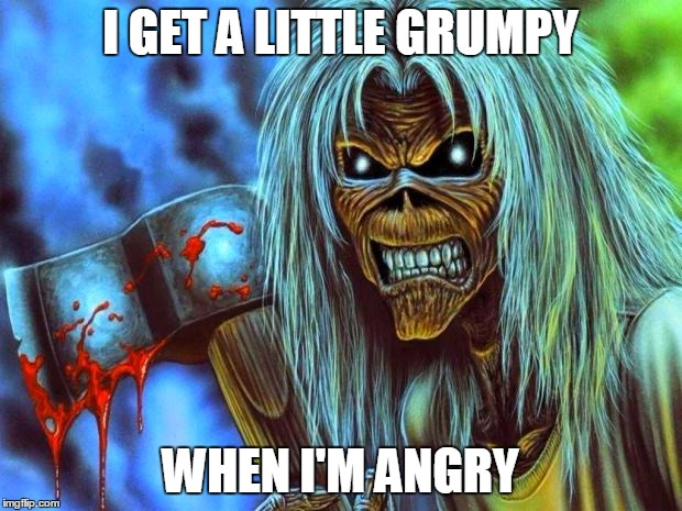 Iron Maiden Eddie | I GET A LITTLE GRUMPY WHEN I'M ANGRY | image tagged in iron maiden eddie,grumpy,angry,i get a little grumpy when i'm angry | made w/ Imgflip meme maker