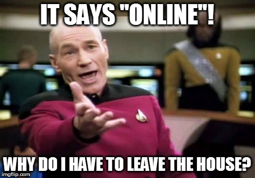 "Picard Wtf Meme | IT SAYS ""ONLINE""! WHY DO I HAVE TO LEAVE THE HOUSE? 