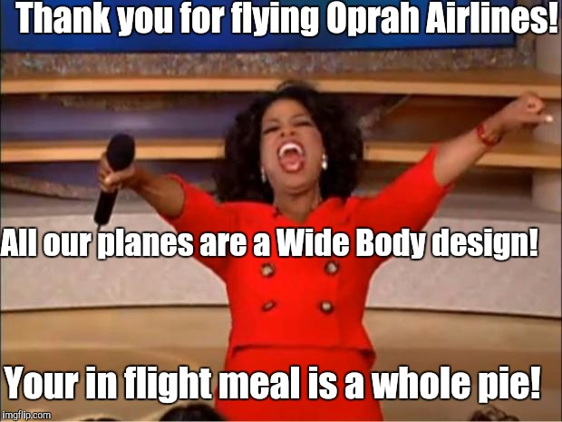 Oprah You Get A Meme | Thank you for flying Oprah Airlines! Your in flight meal is a whole pie! All our planes are a Wide Body design! | image tagged in memes,oprah you get a | made w/ Imgflip meme maker