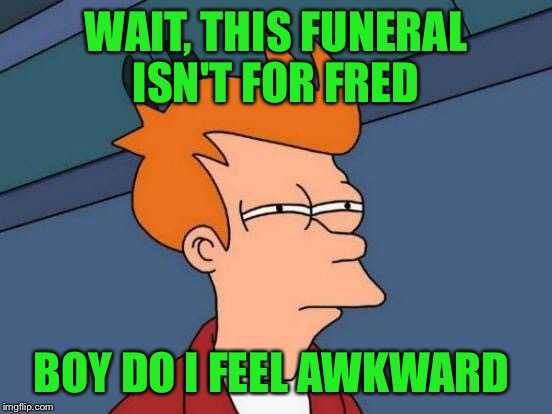 Futurama Fry Meme | WAIT, THIS FUNERAL ISN'T FOR FRED BOY DO I FEEL AWKWARD | image tagged in memes,futurama fry | made w/ Imgflip meme maker