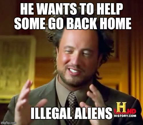 Ancient Aliens Meme | HE WANTS TO HELP SOME GO BACK HOME ILLEGAL ALIENS | image tagged in memes,ancient aliens | made w/ Imgflip meme maker