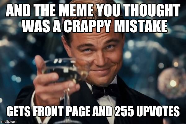 Leonardo Dicaprio Cheers Meme | AND THE MEME YOU THOUGHT WAS A CRAPPY MISTAKE GETS FRONT PAGE AND 255 UPVOTES | image tagged in memes,leonardo dicaprio cheers | made w/ Imgflip meme maker