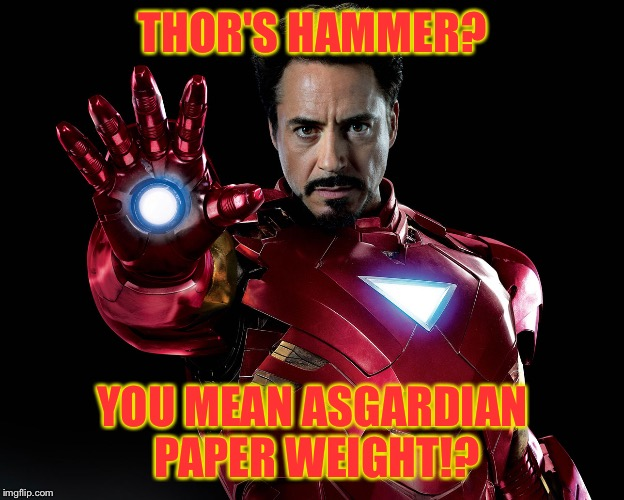 Tony Stark |  THOR'S HAMMER? YOU MEAN ASGARDIAN PAPER WEIGHT!? | image tagged in tony stark | made w/ Imgflip meme maker