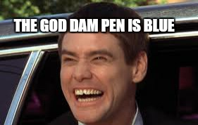 Its wrong movie catchphrase week.  | THE GOD DAM PEN IS BLUE | image tagged in memes,wrong template,movie,jim carrey,dumb and dumber | made w/ Imgflip meme maker