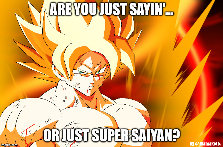 Just Saying | ARE YOU JUST SAYIN'... OR JUST SUPER SAIYAN? | image tagged in just saying | made w/ Imgflip meme maker