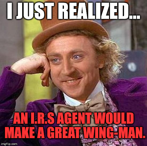 Creepy Condescending Wonka Meme | I JUST REALIZED... AN I.R.S AGENT WOULD MAKE A GREAT WING-MAN. | image tagged in memes,creepy condescending wonka | made w/ Imgflip meme maker