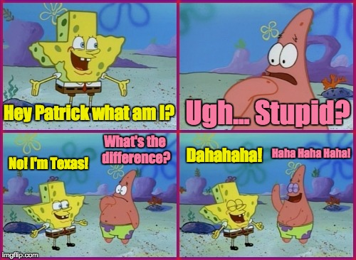 Oh Spongebob, You Used To Be So Funny... |  Hey Patrick what am I? Ugh... Stupid? What's the difference? Haha Haha Haha! Dahahaha! No! I'm Texas! | image tagged in memes,famous quote weekend,cartoon week,funny,spongebob squarepants,patrick star | made w/ Imgflip meme maker