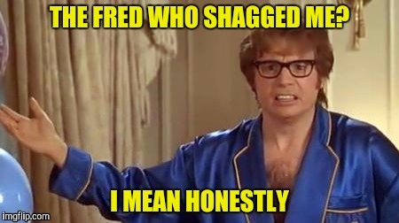 THE FRED WHO SHAGGED ME? I MEAN HONESTLY | made w/ Imgflip meme maker