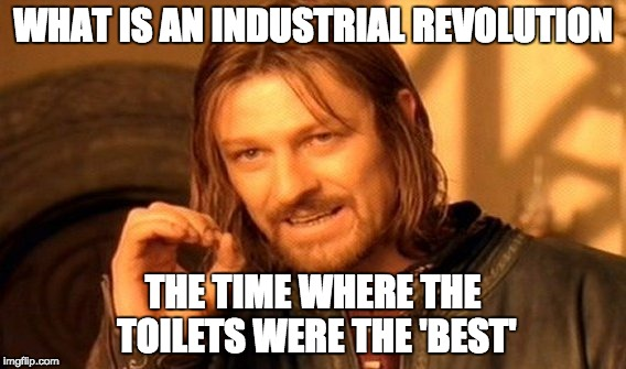 One Does Not Simply Meme | WHAT IS AN INDUSTRIAL REVOLUTION THE TIME WHERE THE TOILETS WERE THE 'BEST' | image tagged in memes,one does not simply | made w/ Imgflip meme maker