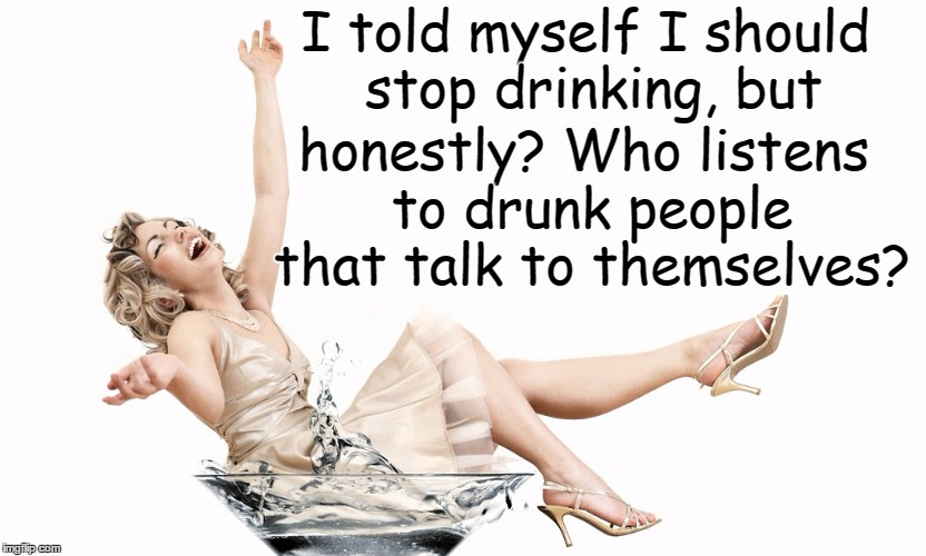 I should REALLY stop drinking... | I told myself I should stop drinking, but honestly? Who listens to drunk people that talk to themselves? | image tagged in drunk,funny | made w/ Imgflip meme maker
