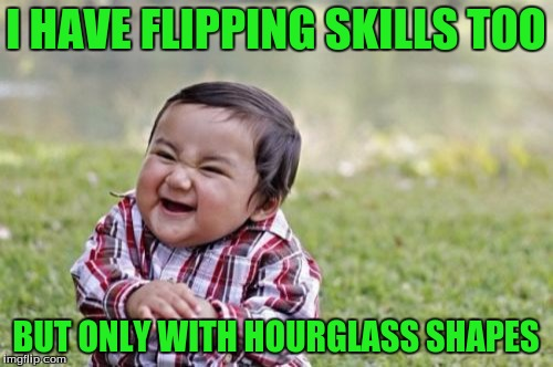 Evil Toddler Meme | I HAVE FLIPPING SKILLS TOO BUT ONLY WITH HOURGLASS SHAPES | image tagged in memes,evil toddler | made w/ Imgflip meme maker