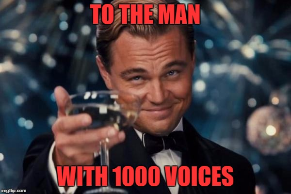 Leonardo Dicaprio Cheers Meme | TO THE MAN WITH 1000 VOICES | image tagged in memes,leonardo dicaprio cheers | made w/ Imgflip meme maker