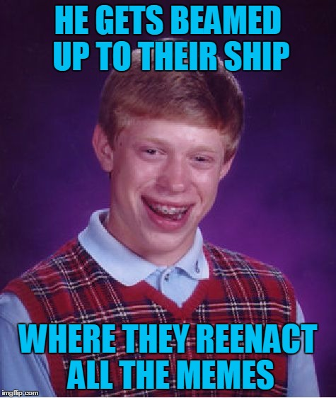 Bad Luck Brian Meme | HE GETS BEAMED UP TO THEIR SHIP WHERE THEY REENACT ALL THE MEMES | image tagged in memes,bad luck brian | made w/ Imgflip meme maker
