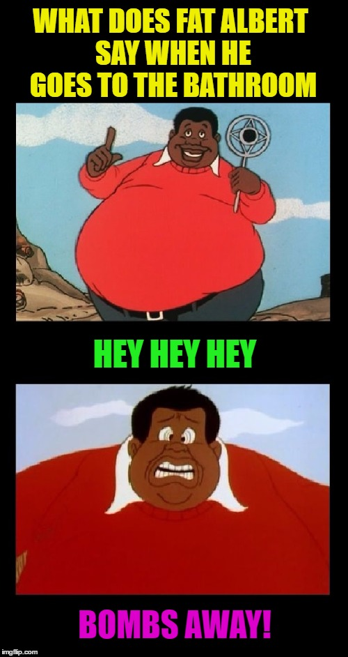 You do NOT want to go in there | WHAT DOES FAT ALBERT SAY WHEN HE GOES TO THE BATHROOM HEY HEY HEY BOMBS AWAY! | image tagged in memes,funny,cartoon week,fat albert,comics/cartoons,cartoons | made w/ Imgflip meme maker