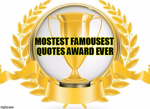 MOSTEST FAMOUSEST QUOTES AWARD EVER | made w/ Imgflip meme maker