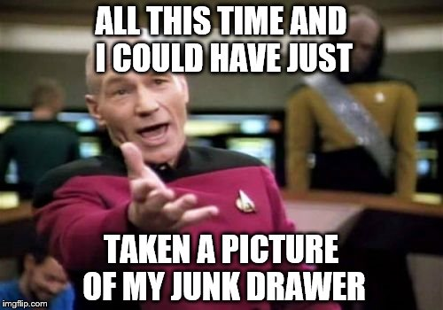 Picard Wtf Meme | ALL THIS TIME AND I COULD HAVE JUST TAKEN A PICTURE OF MY JUNK DRAWER | image tagged in memes,picard wtf | made w/ Imgflip meme maker