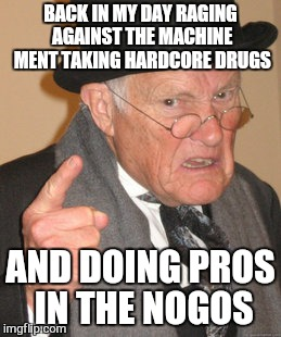 Back In My Day Meme | BACK IN MY DAY RAGING AGAINST THE MACHINE MENT TAKING HARDCORE DRUGS AND DOING PROS IN THE NOGOS | image tagged in memes,back in my day | made w/ Imgflip meme maker