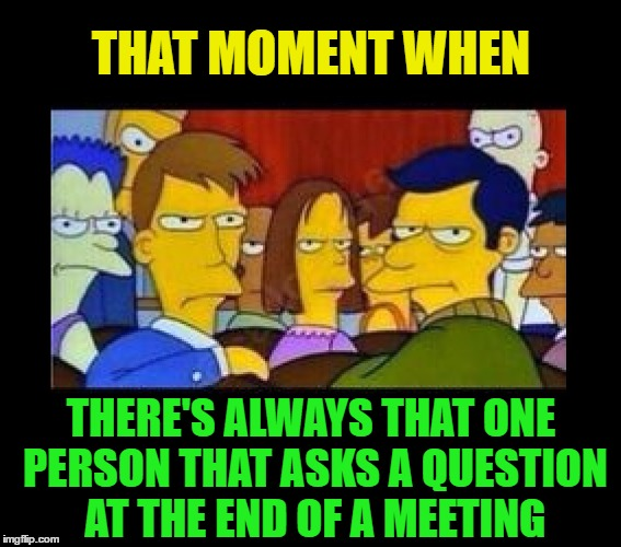 It happens every time, and it's usually the same guy | THAT MOMENT WHEN THERE'S ALWAYS THAT ONE PERSON THAT ASKS A QUESTION AT THE END OF A MEETING | image tagged in memes,funny,meeting,that moment when,business,work | made w/ Imgflip meme maker