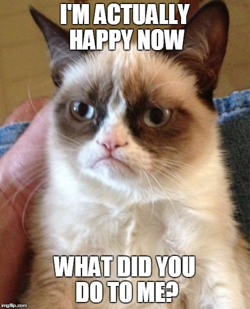Grumpy Cat Meme | I'M ACTUALLY HAPPY NOW WHAT DID YOU DO TO ME? | image tagged in memes,grumpy cat | made w/ Imgflip meme maker