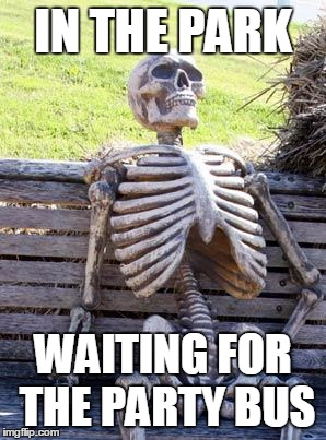Waiting Skeleton | IN THE PARK WAITING FOR THE PARTY BUS | image tagged in memes,waiting skeleton | made w/ Imgflip meme maker