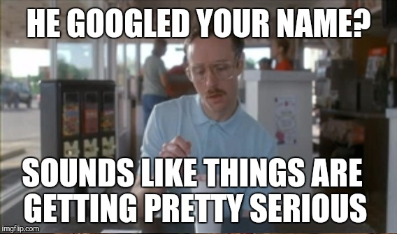 HE GOOGLED YOUR NAME? SOUNDS LIKE THINGS ARE GETTING PRETTY SERIOUS | made w/ Imgflip meme maker