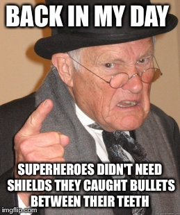 Back In My Day Meme | BACK IN MY DAY SUPERHEROES DIDN'T NEED SHIELDS THEY CAUGHT BULLETS BETWEEN THEIR TEETH | image tagged in memes,back in my day | made w/ Imgflip meme maker